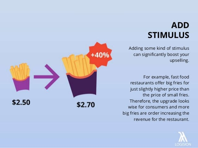 Adding some kind of stimulus can significantly boost your upselling. For example, fast food restaurants offer big fries fo...