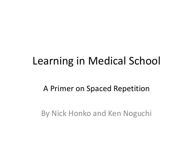 Learning in Medical School A Primer on Spaced Repetition By Nick Honko and Ken Noguchi