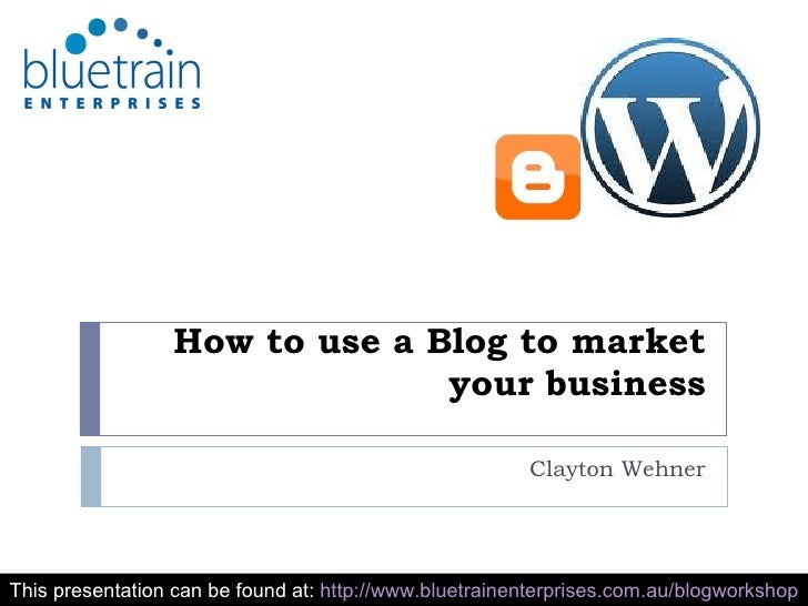 How to use a Blog to market your business Clayton Wehner This presentation can be found at:  http://www.bluetrainenterpris...