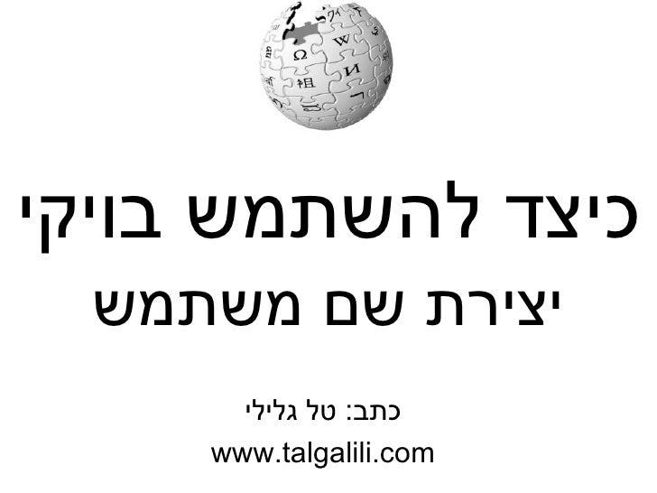 כיצד להשתמש בויקי כתב :  טל גלילי www.talgalili.com יצירת שם משתמש