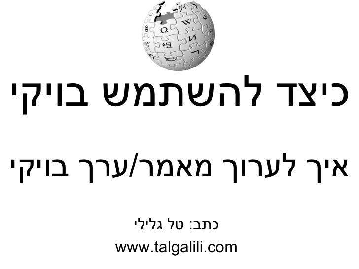 כיצד להשתמש בויקי כתב :  טל גלילי www.talgalili.com איך לערוך מאמר / ערך בויקי