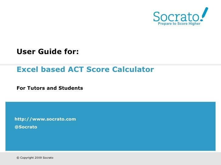 User Guide for:   Excel based ACT Score Calculator   For Tutors and Students   http://www.socrato.com @Socrato Prepare to ...