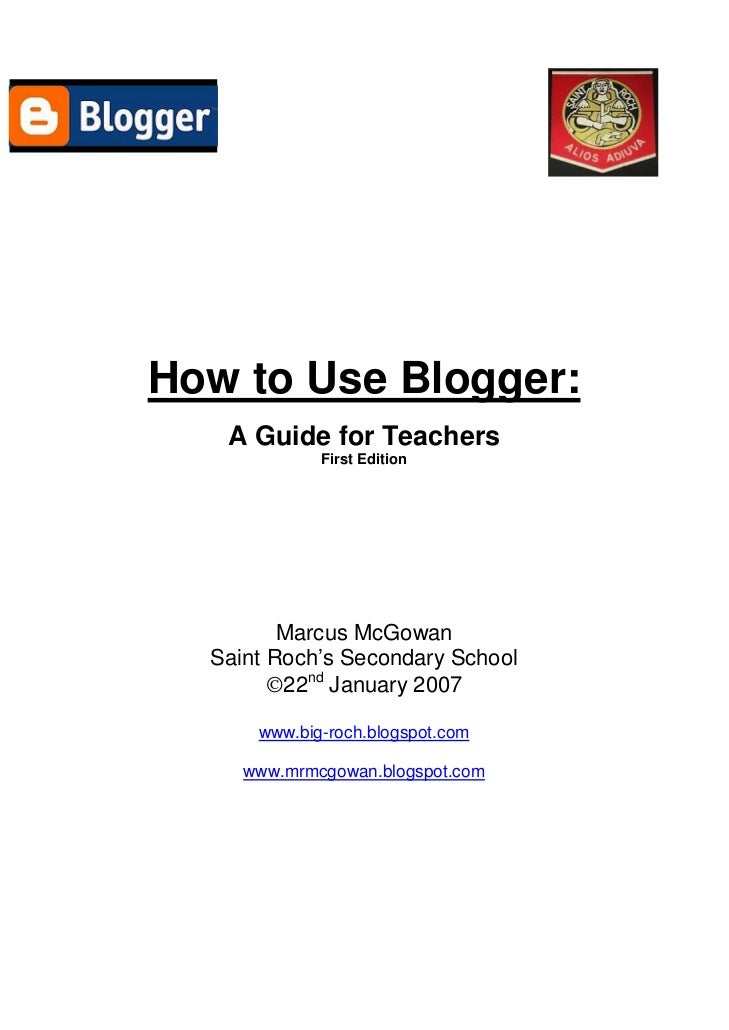 How to Use Blogger:    A Guide for Teachers              First Edition              Marcus McGowan   Saint Roch's Secondar...