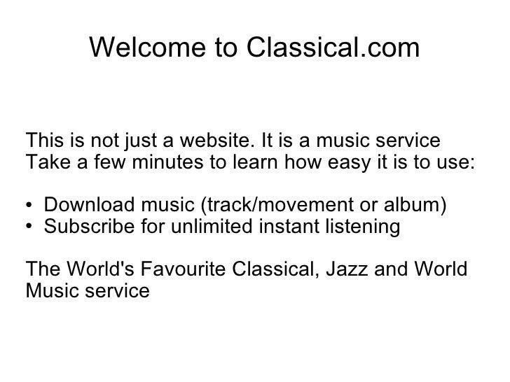 Welcome to Classical.com <ul><li>This is not just a website. It is a music service </li></ul><ul><li>Take a few minutes to...