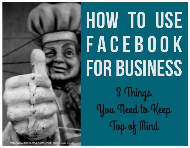 How to Use Facebook for Business 3 Things You Need to Keep Top of Mind http://www.flickr.com/photos/chez_sugi/863575493/