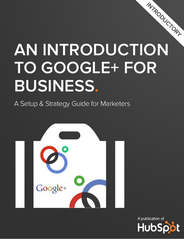 AN INTRODUCTION TO GOOGLE+ FOR BUSINESS. A Setup & Strategy Guide for Marketers A publication of IN TRO DUCTO RY o