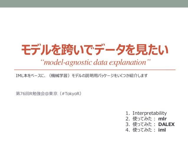 """モデルを跨いでデータを見たい """"model-agnostic data explanation"""" IML本をベースに、(機械学習)モデルの説明用パッケージをいくつか紹介します 第76回R勉強会@東京(#TokyoR) 1. Interpreta..."""