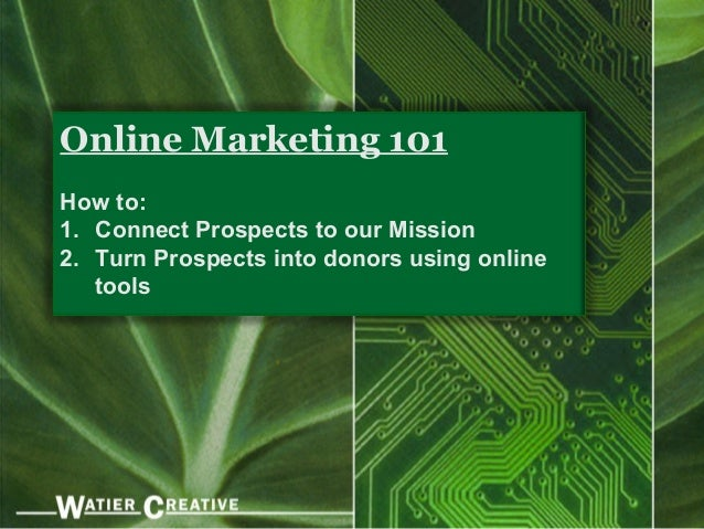 Online Marketing 101How to:1. Connect Prospects to our Mission2. Turn Prospects into donors using online   tools