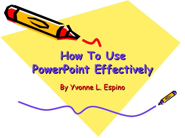 How To Use PowerPoint Effectively By Yvonne L. Espino