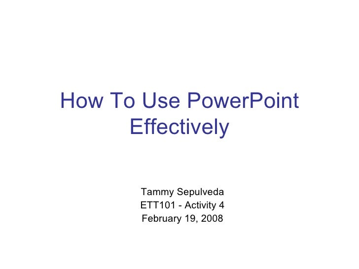 How To Use PowerPoint Effectively Tammy Sepulveda ETT101 - Activity 4 February 19, 2008