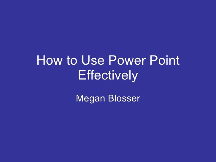 How to Use Power Point Effectively Megan Blosser