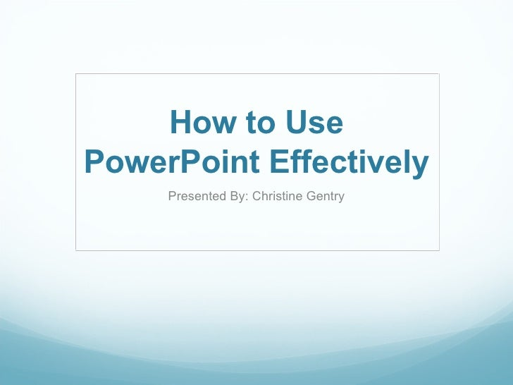 How to Use PowerPoint Effectively Presented By: Christine Gentry