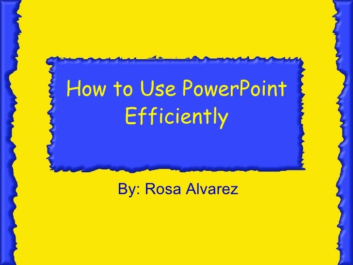 How to Use PowerPoint Efficiently By: Rosa Alvarez
