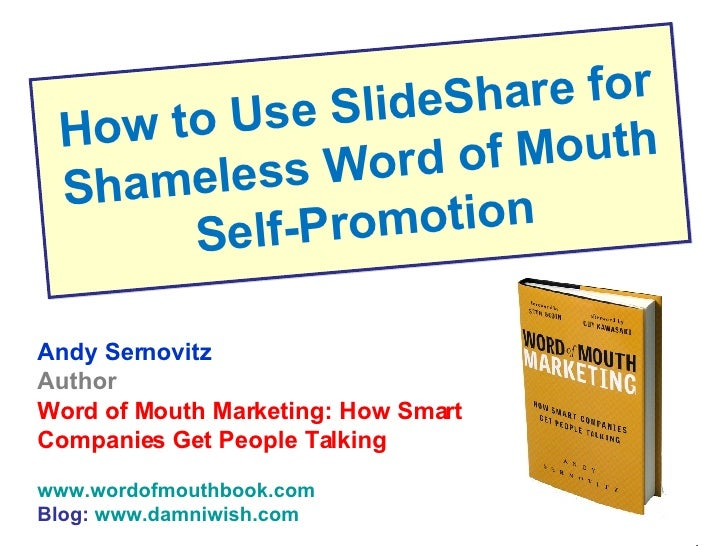 How to Use SlideShare for Shameless Word of Mouth Self-Promotion Andy Sernovitz Author Word of Mouth Marketing: How Smart ...