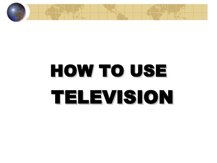 <ul><li>HOW TO USE  </li></ul><ul><li>TELEVISION </li></ul><ul><li>BY BIPIN R. PANDIT </li></ul>