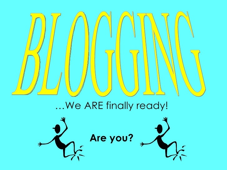 … We ARE finally ready! BLOGGING Are you?