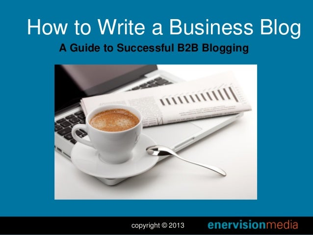 How to Write a Business Blog A Guide to Successful B2B Blogging  copyright © 2013