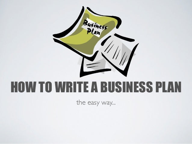 HOW TO WRITE A BUSINESS PLAN          the easy way...