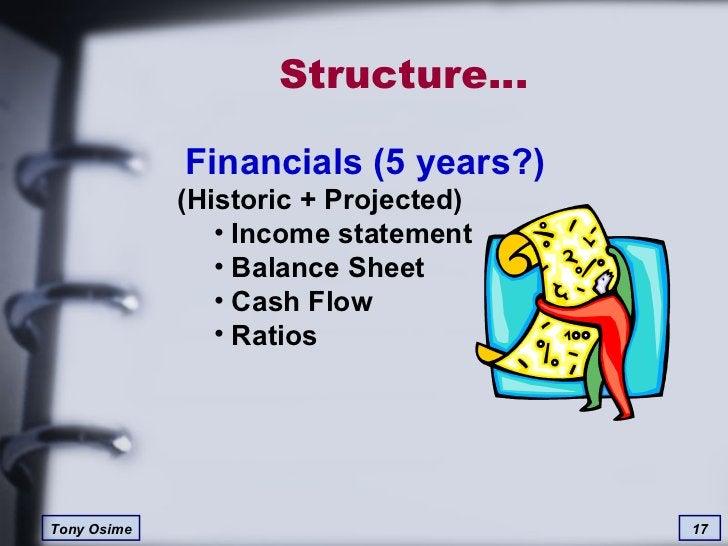 Structure… <ul><li>Financials (5 years?) (Historic + Projected) </li></ul><ul><ul><li>Income statement </li></ul></ul><ul>...