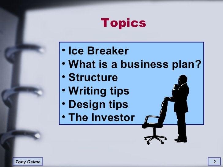 Topics <ul><li>Ice Breaker  </li></ul><ul><li>What is a business plan? </li></ul><ul><li>Structure </li></ul><ul><li>Writi...