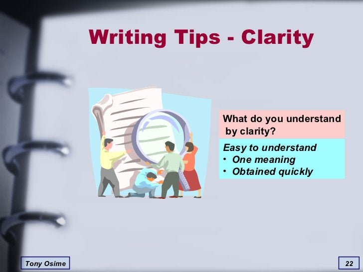 Writing Tips - Clarity What do you understand  by clarity? <ul><li>Easy to understand </li></ul><ul><li>One meaning </li><...