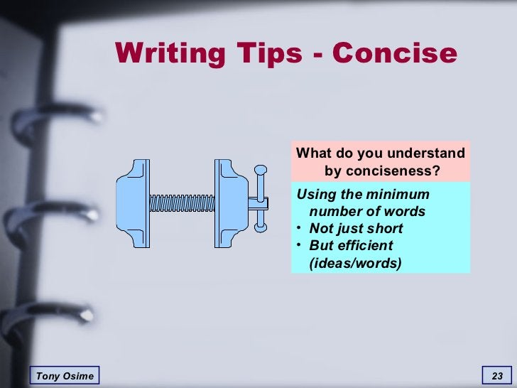 Writing Tips - Concise What do you understand  by conciseness? <ul><li>Using the minimum  number of words </li></ul><ul><l...