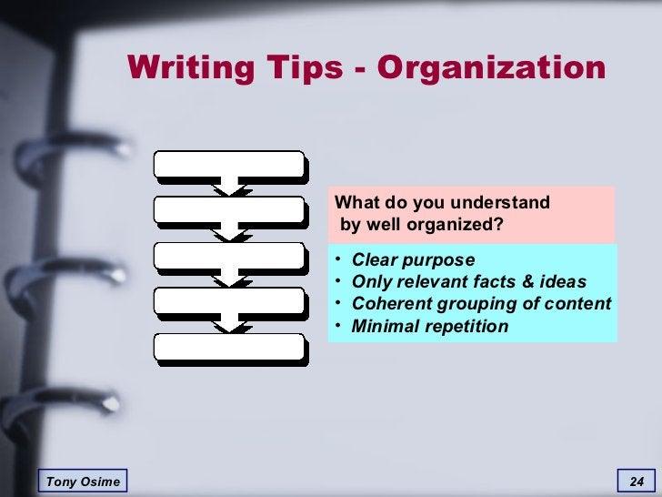 Writing Tips - Organization What do you understand  by well organized? <ul><li>Clear purpose </li></ul><ul><li>Only releva...