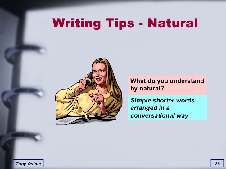 Writing Tips - Natural What do you understand by natural? Simple shorter words arranged in a conversational way
