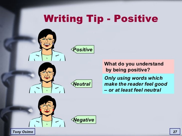 Writing Tip - Positive What do you understand  by being positive? Only using words which  make the reader feel good  – or ...