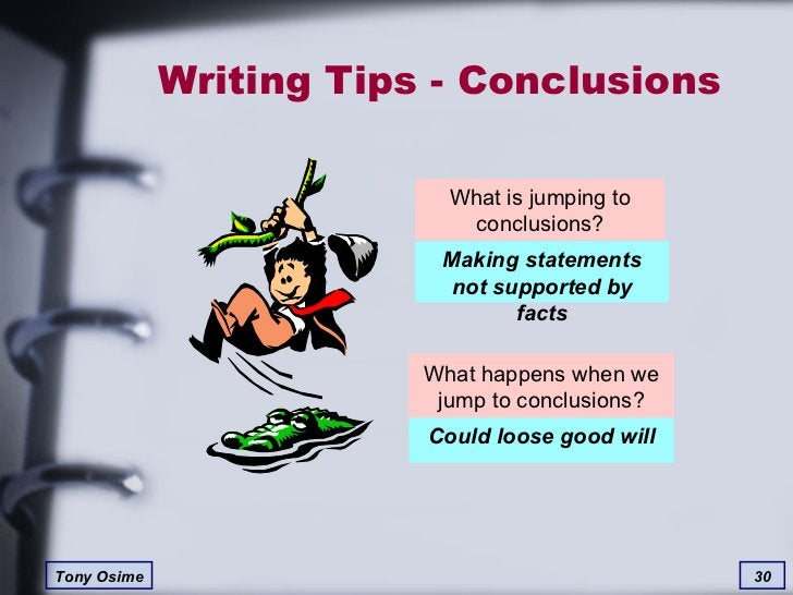 Writing Tips - Conclusions What happens when we jump to conclusions? What is jumping to conclusions? Making statements not...