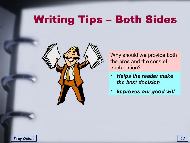 Writing Tips – Both Sides Why should we provide both the pros and the cons of each option? <ul><li>Helps the reader make t...