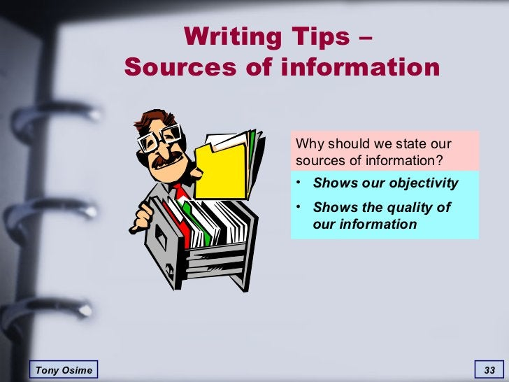 Writing Tips –  Sources of information Why should we state our sources of information? <ul><li>Shows our objectivity </li>...