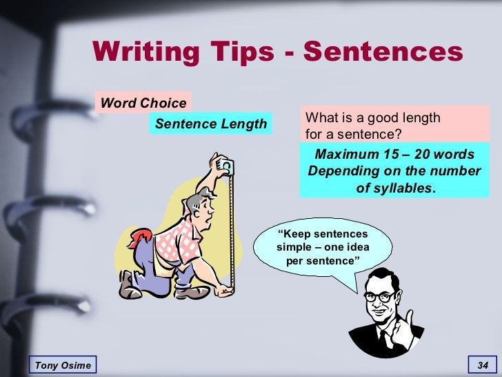 Writing Tips - Sentences Word Choice Sentence Length What is a good length  for a sentence? Maximum 15 – 20 words Dependin...