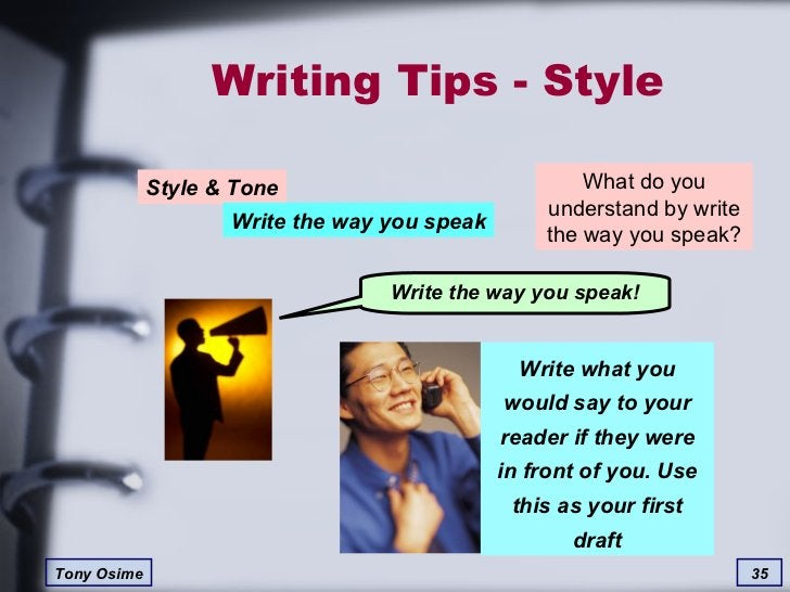 Writing Tips - Style What do you understand by write the way you speak? Write what you would say to your reader if they we...