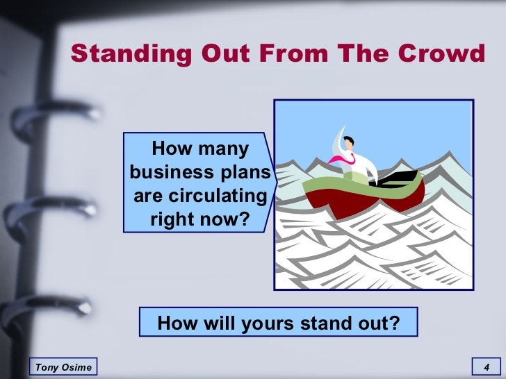 Standing Out From The Crowd How many business plans are circulating right now? How will yours stand out?