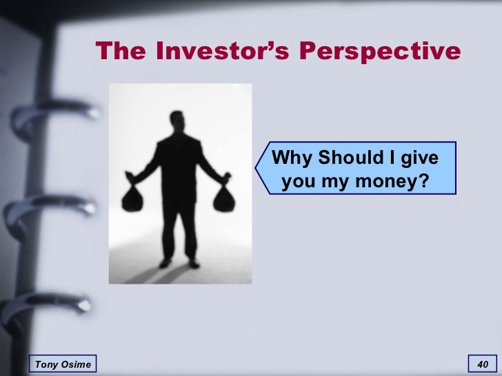 The Investor's Perspective Why Should I give you my money?