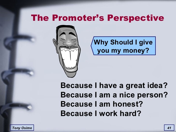 The Promoter's Perspective Why Should I give you my money? Because I have a great idea? Because I am a nice person? Becaus...