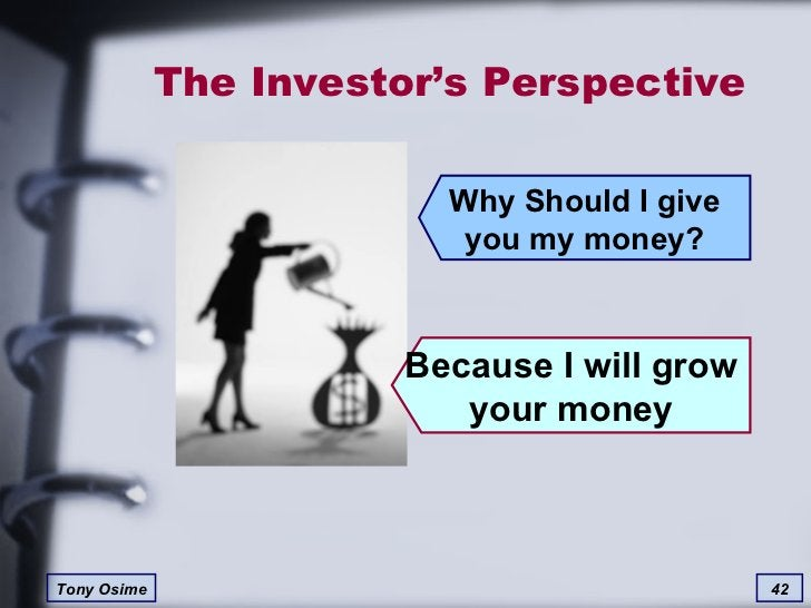 The Investor's Perspective Because I will grow your money Why Should I give you my money?