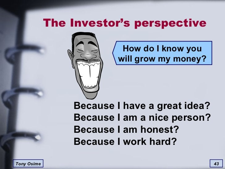 The Investor's perspective How do I know you will grow my money? Because I have a great idea? Because I am a nice person? ...