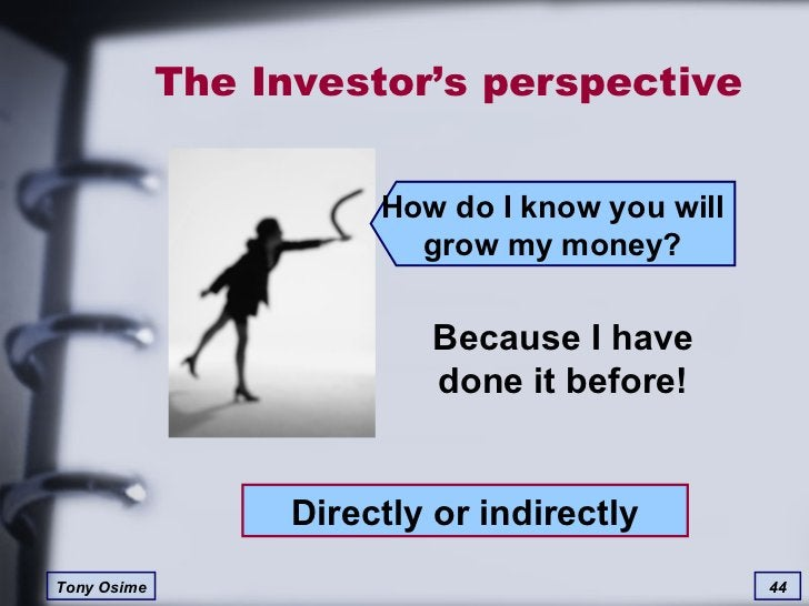 The Investor's perspective Because I have done it before! Directly or indirectly How do I know you will grow my money?