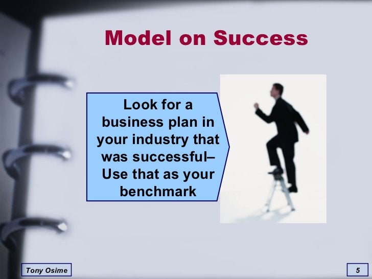 Model on Success Look for a business plan in your industry that was successful– Use that as your benchmark