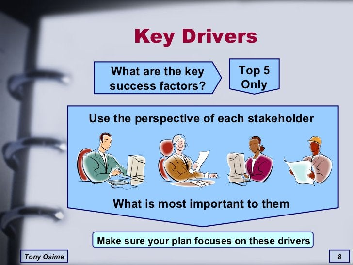 Key Drivers What are the key success factors? Top 5 Only Use the perspective of each stakeholder What is most important to...