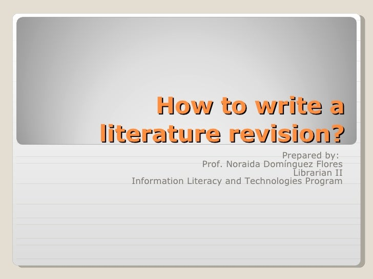 How to write a literature revision? Prepared by:  Prof. Noraida Domínguez Flores Librarian II Information Literacy and Tec...
