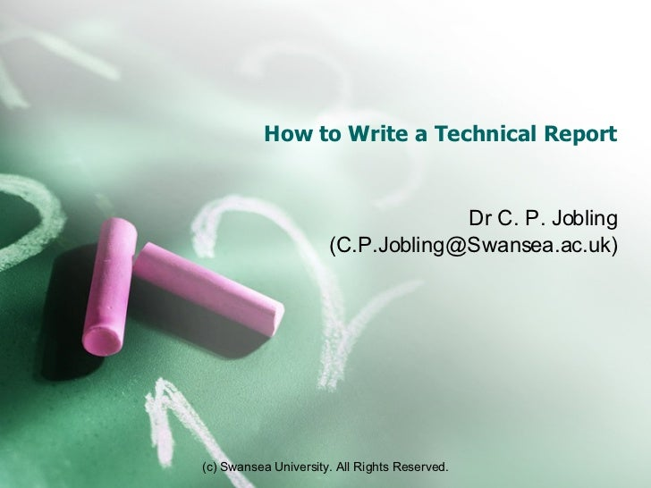 How to Write a Technical Report Dr C. P. Jobling (C.P.Jobling@Swansea.ac.uk)