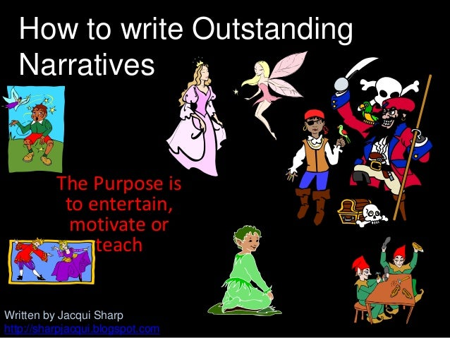 The Purpose isto entertain,motivate orteachHow to write OutstandingNarrativesWritten by Jacqui Sharphttp://sharpjacqui.blo...