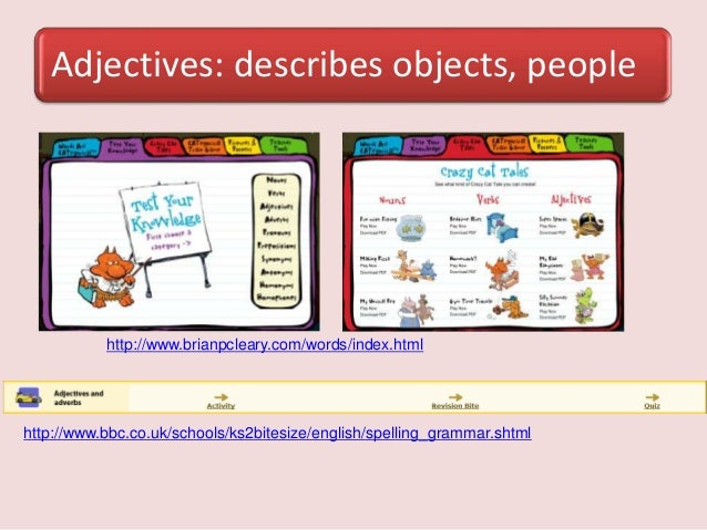 Adjectives: describes objects, peoplehttp://www.brianpcleary.com/words/index.htmlhttp://www.bbc.co.uk/schools/ks2bitesize/...