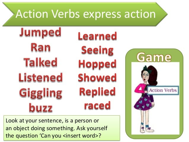 Action Verbs express actionLook at your sentence, is a person oran object doing something. Ask yourselfthe question 'Can y...