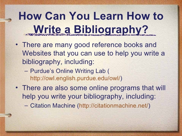 how do you write a bibliography for a book A bibliography is a list of the resources you used to write your book your bibliography acknowledges other people's ideas you should already have most of this.
