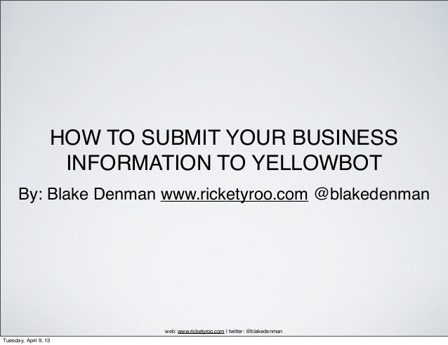 HOW TO SUBMIT YOUR BUSINESS                    INFORMATION TO YELLOWBOT      By: Blake Denman www.ricketyroo.com @blakeden...
