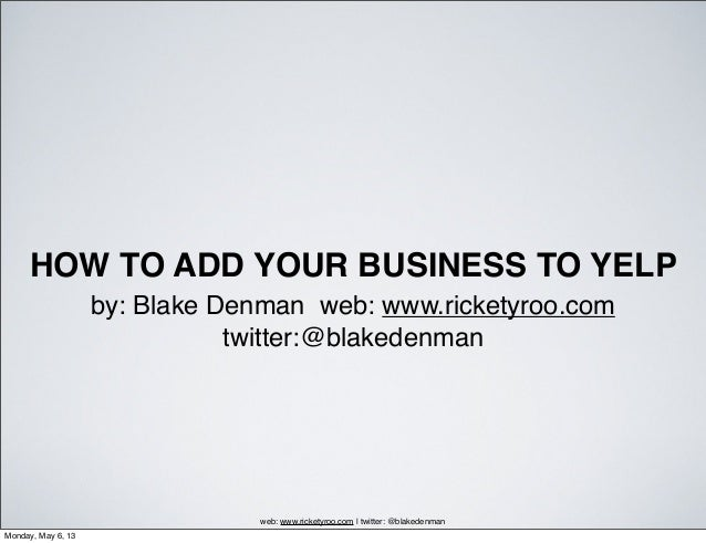HOW TO ADD YOUR BUSINESS TO YELPby: Blake Denman web: www.ricketyroo.comtwitter:@blakedenmanweb: www.ricketyroo.com | twit...